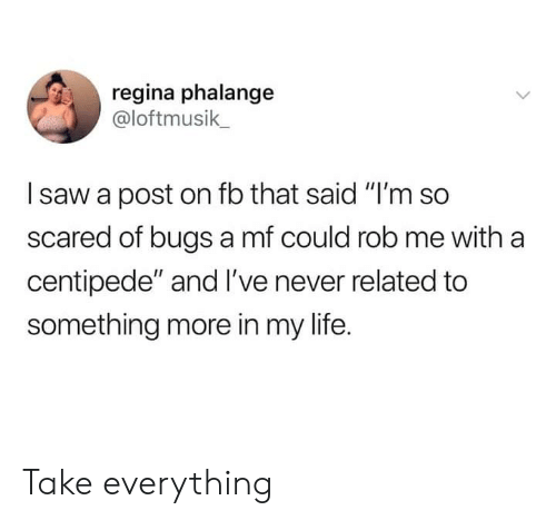 "Dank, Life, and Saw: regina phalange  @loftmusik  saw a post on fb that said ""I'm so  scared of bugs a mf could rob me with a  centipede"" and I've never related to  something more in my life. Take everything"