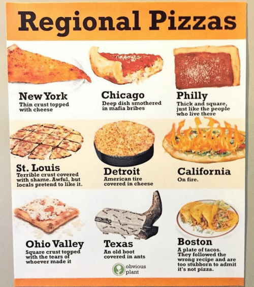 Chicago, Detroit, and Fire: Regional Pizzas  Chicago  Philly  New York  Deep dish smothered  in mafia bribes  Thick and square,  just like the people  who live there  Thin crust topped  with cheese  St. Louis  Detroit  California  Terrible crust covered  with shame. Awful, but  locals pretend to like it  American tire  covered in cheese  On fire  Boston  Ohio Valley  Texas  A plate of tacos.  They followed the  wrong recipe and are  too stubborn to admit  it's not pizza.  Square crust topped  with the tears of  whoever made it  An old boot  covered in ants  obvious  plant