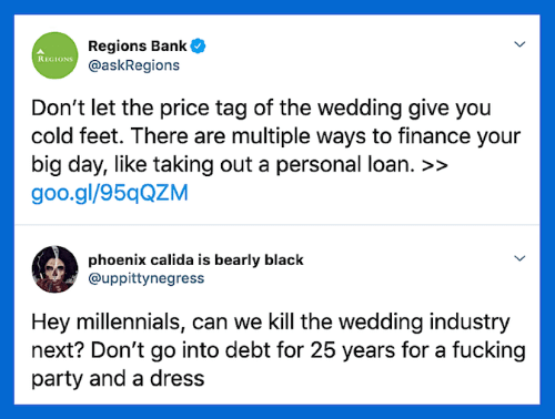 Finance, Fucking, and Party: Regions Bank  @askRegions  REGIONS  Don't let the price tag of the wedding give you  cold feet. There are multiple ways to finance your  big day, like taking out a personal loan. >>  goo.gl/95qQZM  phoenix calida is bearly black  @uppittynegress  Hey millennials, can we Kill the wedding industry  next? Don't go into debt for 25 years for a fucking  party and a dress