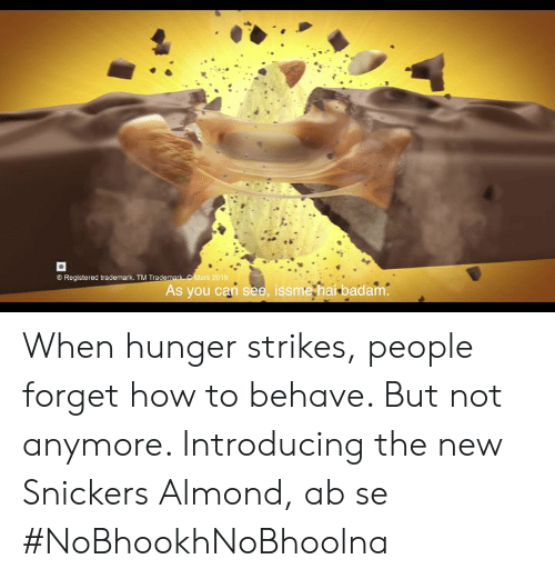 Memes, How To, and 🤖: Registered trademark. TM Trade  As you can see, issme hai badam When hunger strikes, people forget how to behave. But not anymore. Introducing the new Snickers Almond, ab se #NoBhookhNoBhoolna