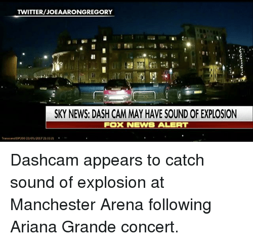 Ariana Grande, Bailey Jay, and Memes: REGORY  SKY NEWS: DASH CAMMAY HAVE SOUND OF EXPLOSION  FOX NEWS ALERT  Transcend 200 22/0S/2017 210121 Dashcam appears to catch sound of explosion at Manchester Arena following Ariana Grande concert.