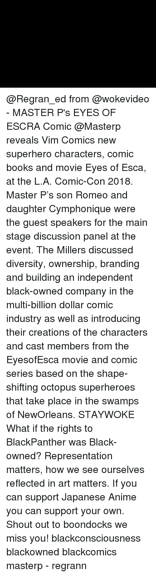 Anime, Books, and Master P: @Regran_ed from @wokevideo - MASTER P's EYES OF ESCRA Comic @Masterp reveals Vim Comics new superhero characters, comic books and movie Eyes of Esca, at the L.A. Comic-Con 2018. Master P's son Romeo and daughter Cymphonique were the guest speakers for the main stage discussion panel at the event. The Millers discussed diversity, ownership, branding and building an independent black-owned company in the multi-billion dollar comic industry as well as introducing their creations of the characters and cast members from the EyesofEsca movie and comic series based on the shape-shifting octopus superheroes that take place in the swamps of NewOrleans. STAYWOKE What if the rights to BlackPanther was Black-owned? Representation matters, how we see ourselves reflected in art matters. If you can support Japanese Anime you can support your own. Shout out to boondocks we miss you! blackconsciousness blackowned blackcomics masterp - regrann