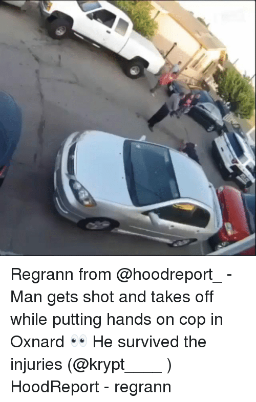 Memes, 🤖, and Man: Regrann from @hoodreport_ - Man gets shot and takes off while putting hands on cop in Oxnard 👀 He survived the injuries (@krypt____ ) HoodReport - regrann
