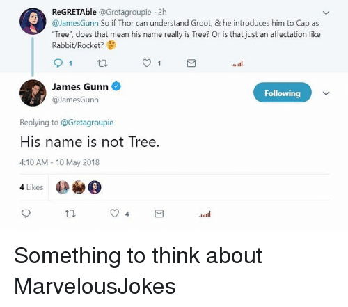 "Memes, Mean, and Rabbit: ReGRETAble @Gretagroupie 2h  @JamesGunn So if Thor can understand Groot, & he introduces him to Cap as  ""Tree"", does that mean his name really is Tree? Or is that just an affectation like  Rabbit/Rocket?  James Gunn  @JamesGunn  Following  Replying to @Gretagroupie  His name is not Tree.  4:10 AM 10 May 2018  4 Likes Something to think about MarvelousJokes"