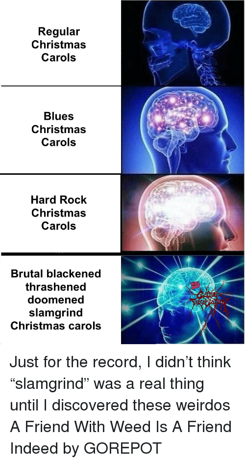 "Anaconda, Christmas, and True: Regular  Christmas  Carols  Blues  Christmas  Carols  Hard Rock  Christmas  Carols  Brutal blackened  thrashened  doomened  slamgrind  Christmas carols Just for the record, I didn't think ""slamgrind"" was a real thing until I discovered these weirdos A Friend With Weed Is A Friend Indeed by GOREPOT"