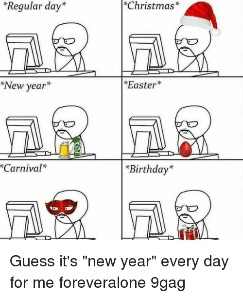 """9gag, Birthday, and Christmas: """"Regular day*  *Christmas*  *New year*  Easter  Carnival*  *Birthday* Guess it's """"new year"""" every day for me⠀ foreveralone 9gag"""