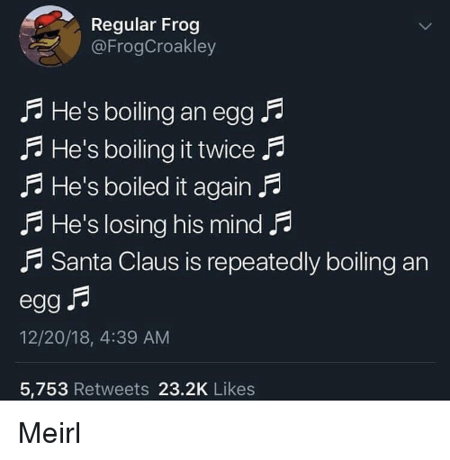Santa Claus, Santa, and Mind: Regular Frog  @FrogCroakley  ? He's boiling an egg .A  fA He's boiling it twice f  A He's boiled it again F  A He's losing his mind P  A Santa Claus is repeatedly boiling an  12/20/18, 4:39 AM  5,753 Retweets 23.2K Likes Meirl