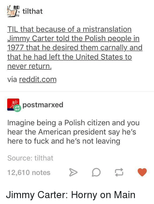 Horny, Jimmy Carter, and Reddit: REI.  E tilthat  IL  TIL that because of a mistranslation  Jimmy Carter told the Polish people in  1977 that he desired them carnally and  that he had left the United States to  never return  via reddit.com  postmarxed  Imagine being a Polish citizen and you  hear the American president say he's  here to fuck and he's not leaving  Source: tilthat  12,610 notesD Jimmy Carter: Horny on Main