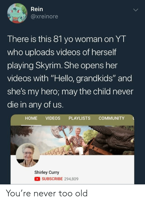 "Community, Hello, and Skyrim: Rein  axreinore  There is this 81 yo woman on YT  who uploads videos of herself  playing Skyrim. She opens her  videos with ""Hello, grandkids"" and  she's my hero; may the child never  die in any of us.  HOME VIDEOS PLAYLISTS COMMUNITY  Shirley Curry  SUBSCRIBE 294,809 You're never too old"