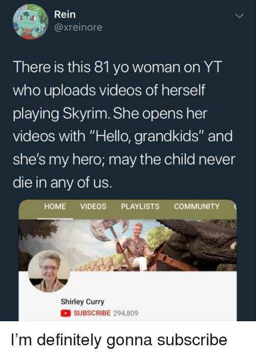 """Community, Definitely, and Hello: Rein  @xreinore  There is this 8l yo woman on YT  who uploads videos of herself  playing Skyrim. She opens her  videos with """"Hello, grandkids"""" and  she's my hero; may the child never  die in any of us  HOME VIDEOS PLAYLISTS COMMUNITY  Shirley Curry  SUBSCRIBE 294,809 I'm definitely gonna subscribe"""