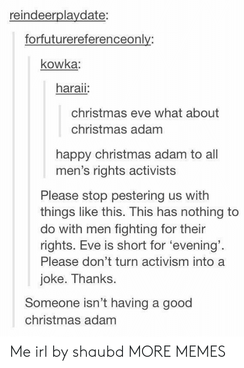Christmas, Dank, and Memes: reindeerplaydate:  forfuturereferenceonly:  kowka  haraii  christmas eve what about  christmas adam  happy christmas adam to all  men's rights activists  Please stop pestering us with  things like this. This has nothing to  do with men fighting for their  rights. Eve is short for 'evening'  Please don't turn activism into a  joke. Thanks.  Someone isn't having a good  christmas adam Me irl by shaubd MORE MEMES