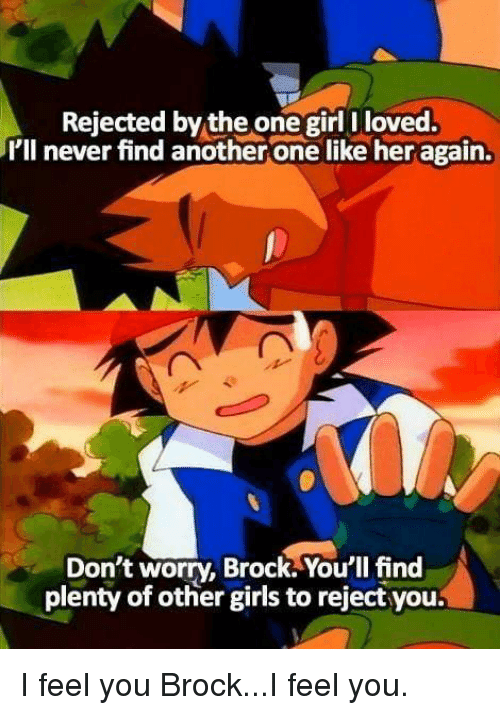 Another One, Funny, and Girls: Rejected by the one girl I loved.  I'll never find another one like her again.  Don't worry, Brock. Your'lI find  plenty of other girls to reject you. I feel you Brock...I feel you.