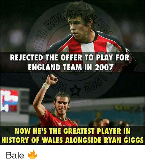 England, Memes, and History: REJECTED THE OFFER TO PLAY FOR  ENGLAND TEAM IN 2007  NOW HE'S THE GREATEST PLAYER IN  HISTORY OF WALES ALONGSIDE RYAN GIGGS Bale 🔥
