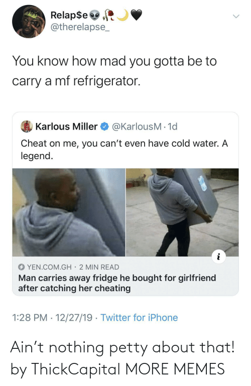 Cheating, Dank, and Iphone: Relap$e  @therelapse_  You know how mad you gotta be to  carry a mf refrigerator.  @KarlousM - 1d  Karlous Miller  Cheat on me, you can't even have cold water. A  legend.  YEN.COM.GH· 2 MIN READ  Man carries away fridge he bought for girlfriend  after catching her cheating  1:28 PM · 12/27/19 · Twitter for iPhone Ain't nothing petty about that! by ThickCapital MORE MEMES