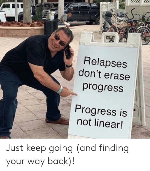 Back, Just, and Linear: Relapses  don't erase  progresS  Progress is  not linear! Just keep going (and finding your way back)!