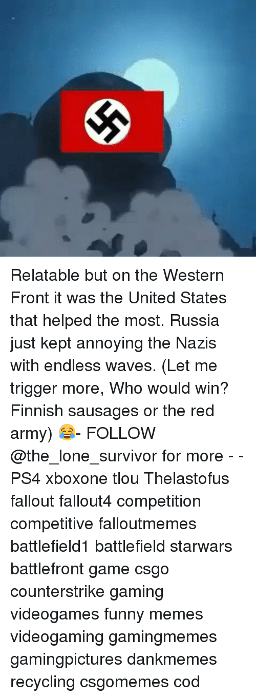 Funny, Memes, and Ps4: Relatable but on the Western Front it was the United States that helped the most. Russia just kept annoying the Nazis with endless waves. (Let me trigger more, Who would win? Finnish sausages or the red army) 😂- FOLLOW @the_lone_survivor for more - - PS4 xboxone tlou Thelastofus fallout fallout4 competition competitive falloutmemes battlefield1 battlefield starwars battlefront game csgo counterstrike gaming videogames funny memes videogaming gamingmemes gamingpictures dankmemes recycling csgomemes cod