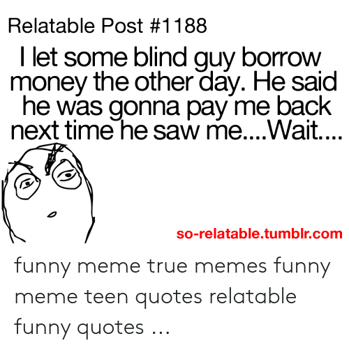 Relatable Post 1188 I Let Some Blind Quy Borrow Money The Other Day
