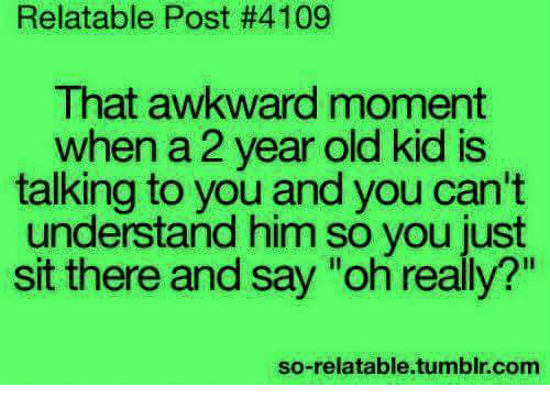 """Memes, Tumblr, and Awkward: Relatable Post #4109  That awkward moment  when a 2 year old kid is  talking to you and you can't  understand him so you just  sit there and say """"oh really?""""  20  so-relatable.tumblr.com"""