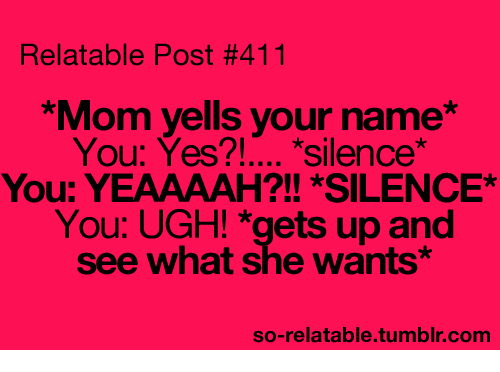 Relatable Post #411 *Mom Yells Your Name You Yes?! Silence ...