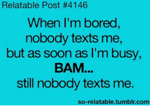 Bored, Soon..., and Tumblr: Relatable Post #4146  When I'm bored  nobody texts me,  but as soon as I'm busy,  ВАМ  still nobody texts me.  so-relatable.tumblr.com