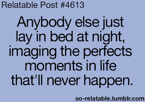 Funny, Life, and Tumblr: Relatable Post #4613  Anybody else just  lay in bed at night,  imaging the perfects  moments in life  that'll never happen.  so-relatable.tumblr.comm