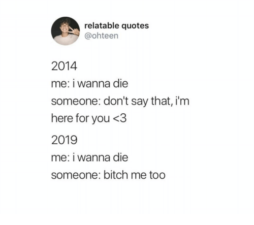 Quotes, Relatable, and You: relatable quotes  @ohteen  2014  me: i wanna die  someone: don't say that, i'm  here for you <3  2019  me: i wanna die  someone: bitch me too