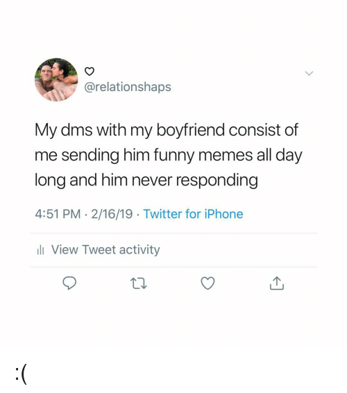 Funny, Iphone, and Memes: @relationshaps  My dms with my boyfriend consist of  me sending him funny memes all day  long and him never responding  4:51 PM 2/16/19 Twitter for iPhone  ll View Tweet activity :(