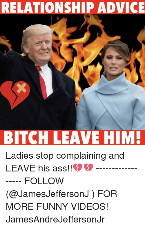 Advice, Ass, and Bitch: RELATIONSHIP ADVICE  BITCH LEAVE HIM! Ladies stop complaining and LEAVE his ass!!💔💔 ------------------ FOLLOW (@JamesJeffersonJ ) FOR MORE FUNNY VIDEOS! JamesAndreJeffersonJr