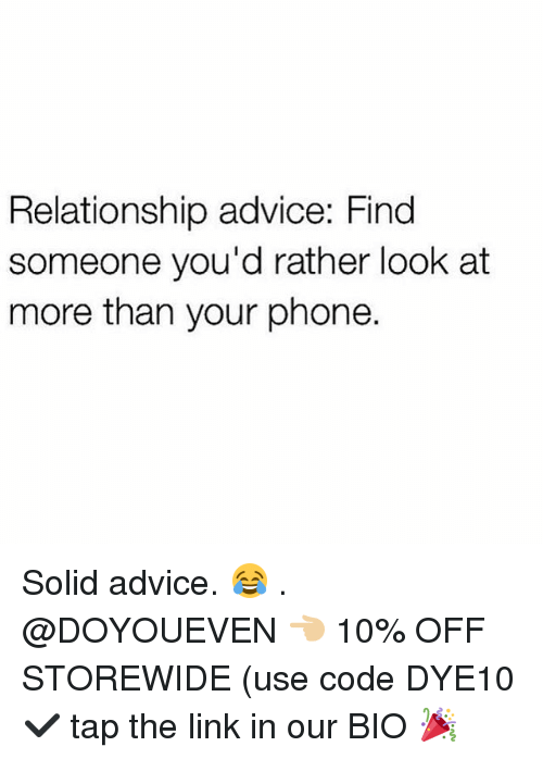 Advice, Gym, and Phone: Relationship advice: Find  someone you'd rather look at  more than your phone. Solid advice. 😂 . @DOYOUEVEN 👈🏼 10% OFF STOREWIDE (use code DYE10 ✔️ tap the link in our BIO 🎉