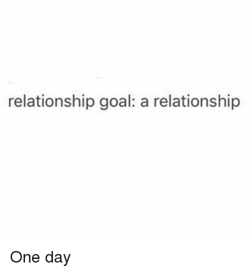 Memes, Goal, and 🤖: relationship goal: a relationship One day