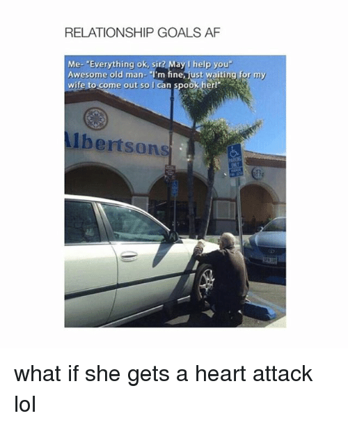 """Af, Goals, and Lol: RELATIONSHIP GOALS AF  Me- """"Everything ok, sir? May I help you  Awesome old man- """"I'm fine ust waiting for my  wife to come out so I can  spook her!  Albertsons what if she gets a heart attack lol"""
