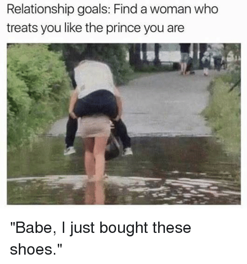"Goals, Memes, and Prince: Relationship goals: Find a woman who  treats you like the prince you are  1礬 ""Babe, I just bought these shoes."""
