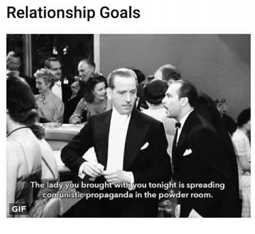 Gif, Goals, and Relationship Goals: Relationship Goals  he lady you broughtwith you tonight is spreading  comunistic propaganda in the powder room.  comunistico propaganda in the powder room.  GIF
