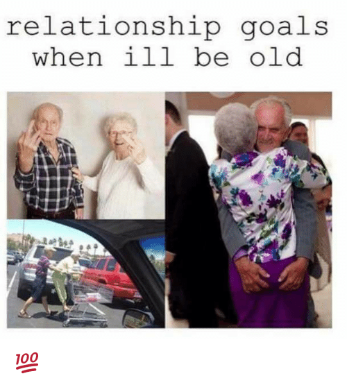 Relationship Goals When Ill Be Old 💯   Goals Meme on ME.ME
