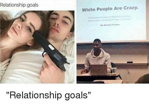 Funny New Relationship Meme : Relationship goals white people are crazy relationship goals