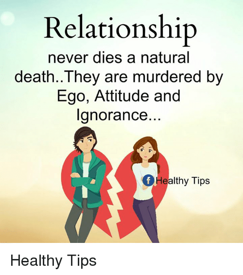 Memes, Death, and Attitude: Relationship  never dies a natural  death. They are murdered by  Ego, Attitude and  Ignorance...  Of Healthy Tips Healthy Tips