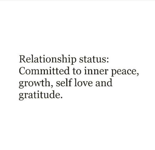 Love, Relationship Status, and Peace: Relationship status  Committed to inner peace,  growth, self love an<d  gratitude.