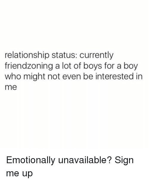 Girl Memes, Relationship Status, and Boy: relationship status: currently  friendzoning a lot of boys for a boy  who might not even be interested in  me Emotionally unavailable? Sign me up