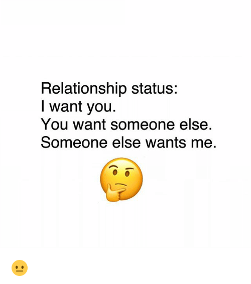 Memes, Relationship Status, and 🤖: Relationship status:  I want yoiu  You want someone else  Someone else wants me 😐