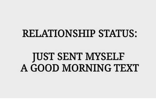 good morning good and text relationship status just sent myselif a good