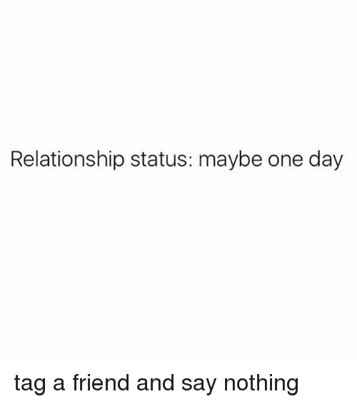 Girl Memes, Relationship Status, and One: Relationship status: maybe one day tag a friend and say nothing