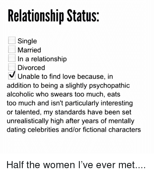 Dating, Love, and Memes: Relationship Status  Single  Married  In a relationship  Divorced  V Unable to find love because, in  addition to being a slightly psychopathic  alcoholic who swears too much, eats  too much and isn't particularly interesting  or talented, my standards have been set  unrealistically high after years of mentally  dating celebrities and/or fictional characters Half the women I've ever met....