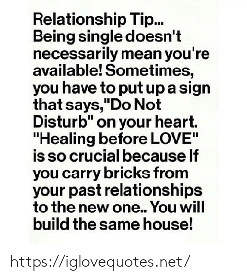 """Love, Relationships, and Heart: Relationship Tip.  Being single doesn't  necessarily mean you're  available! Sometimes,  you have to put up a sign  that says,""""Do Not  Disturb"""" on your heart.  """"Healing before LOVE""""  is so crucial because If  you carry bricks from  your past relationships  to the new one. You will  build the same house! https://iglovequotes.net/"""