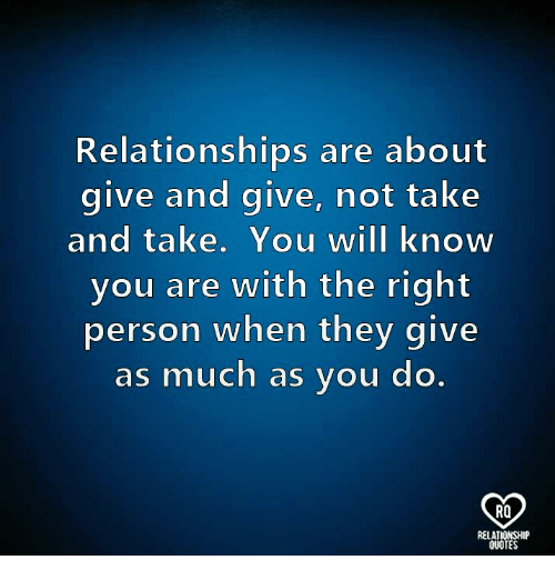 Memes, Relationships, and Quotes: Relationships are about  give and give, not take  and take. You will know  you are with the right  person when they give  as much as you do  RQ  QUOTES
