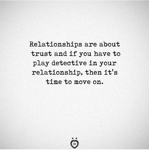 Relationships, Time, and Play: Relationships are about  trust and if you have to  play detective in your  relationship, then it's  time to move on