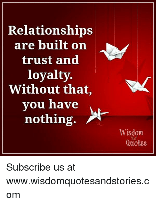 Relationships Are Built On Trust And Loyalty Without That You Have Nothing Wisdom Quotes Subscribe Us At Wwwwisdomquotesandstoriescom Relationships Meme On Me Me