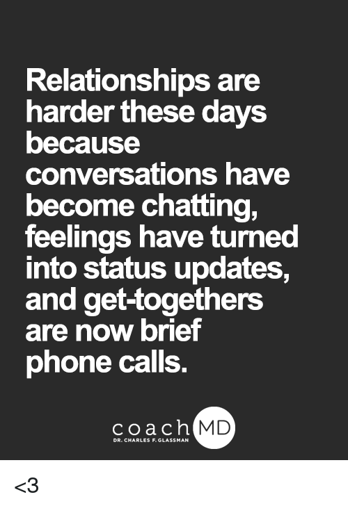 Memes, Phone, and Relationships: Relationships are  harder these days  because  conversations have  become chatting,  feelings have turned  into status updates,  and get-togethers  are now brief  phone calls  coachh  MD  DR. CHARLES F. GLASSMAN <3