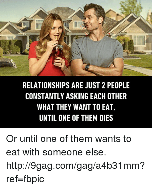 9gag, Dank, and Relationships: RELATIONSHIPS ARE JUST 2 PEOPLE  CONSTANTLY ASKING EACH OTHER  WHAT THEY WANT TO EAT,  UNTIL ONE OF THEM DIES Or until one of them wants to eat with someone else. http://9gag.com/gag/a4b31mm?ref=fbpic