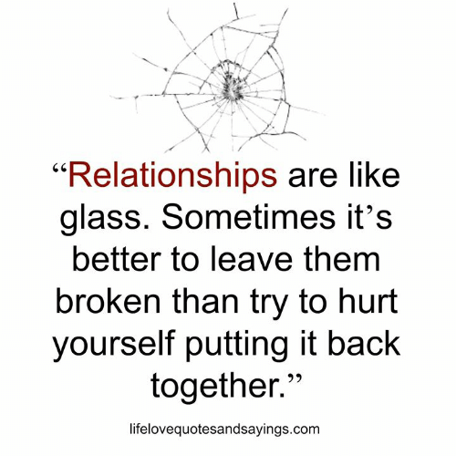 """Relationships, Back, and Com: """"Relationships are like  glass. Sometimes it's  better to leave them  broken than try to hurt  yourself putting it back  together.""""  lifelovequotesandsayings.com"""