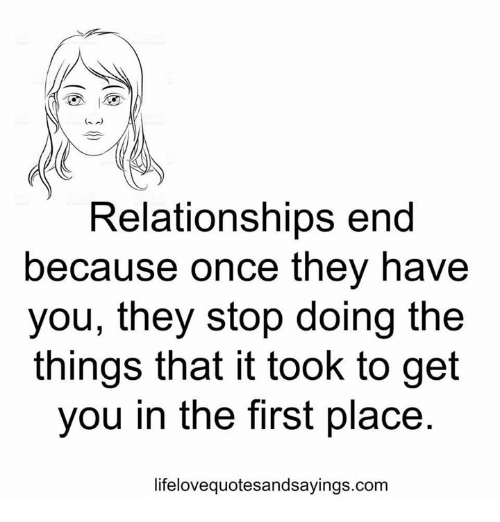 Relationships, Com, and Once: Relationships end  because once they have  you, they stop doing the  things that it took to get  you in the first place  lifelovequotesandsayings.com